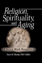 Religion, Spirituality, and Aging - A Social Work Perspective ebook by Harry R Moody