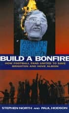 Build a Bonfire - How Football Fans United to Save Brighton and Hove Albion ebook by Stephen North, Paul Hodson