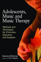 Adolescents, Music and Music Therapy - Methods and Techniques for Clinicians, Educators and Students ebook by
