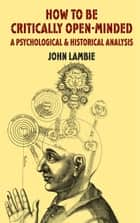 How to be Critically Open-Minded: A Psychological and Historical Analysis ebook by J. Lambie