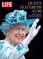 LIFE Queen Elizabeth at 90 ebook by The Editors of LIFE