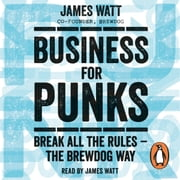 Business for Punks - Break All the Rules – the BrewDog Way audiobook by James Watt