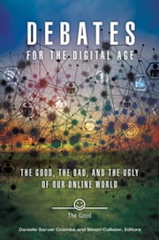 Debates for the Digital Age: The Good, the Bad, and the Ugly of our Online World [2 volumes] - The Good, the Bad, and the Ugly of Our Online World ebook by Danielle Sarver Coombs,Simon Collister