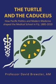 The Turtle and the Caduceus - How Pacific Politics and Modern Medicine Shaped the Medical School in Fiji, 1885-2010 ebook by Professor David Brewster AM