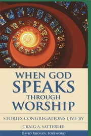 When God Speaks Through Worship - Stories Congregations Live By ebook by Craig A. Satterlee
