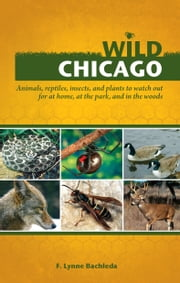 Wild Chicago - Animals, Reptiles, Insects, and Plants to Watch Out for at Home, at the Park, and in the Woods ebook by F. Lynne Bachleda