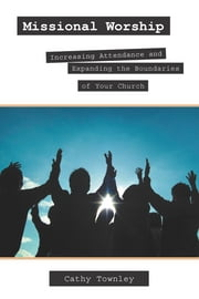 Missional Worship: Increasing Attendance and Expanding the Boundaries of Your Church ebook by Cathy Townley