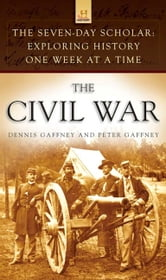 The Seven-Day Scholar: The Civil War - Exploring History One Week at a Time ebook by Dennis Gaffney,Peter Gaffney
