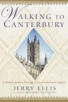 Walking to Canterbury - A Modern Journey Through Chaucer's Medieval England ebook by Jerry Ellis