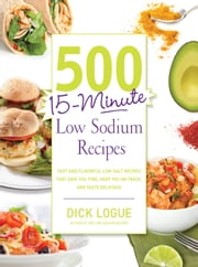 500 15-Minute Low Sodium Recipes: Fast and Flavorful Low-Salt Recipes that Save You Time, Keep You on Track, and Taste Delicious ebook by Dick Logue