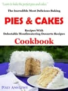 The Incredible Most Delicious Baking Pies & Cakes With The Most Delectable Mouthwatering Desserts Recipes Cookbook ebook by Polly Ann Lewis