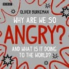 Why Are We So Angry? - And what is it doing to the world? audiobook by Oliver Burkeman