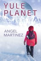 Yule Planet - Escape from the Holidays ebook by Angel Martinez