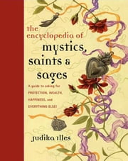 Encyclopedia of Mystics, Saints & Sages - A Guide to Asking for Protection, Wealth, Happiness, and Everything Else! ebook by Judika Illes