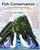 Fish Conservation - A Guide to Understanding and Restoring Global Aquatic Biodiversity and Fishery Resources ebook by Gene S. Helfman