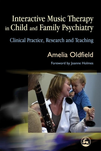 Interactive Music Therapy in Child and Family Psychiatry - Clinical Practice, Research and Teaching eBook by Amelia Oldfield