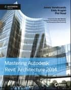 Mastering Autodesk Revit Architecture 2014 ebook by James Vandezande,Eddy Krygiel,Phil Read