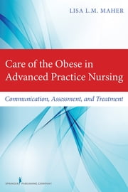 Care of the Obese in Advanced Practice Nursing - Communication, Assessment, and Treatment ebook by Lisa L.M. Maher, DNP, ARNP, FNP-BC
