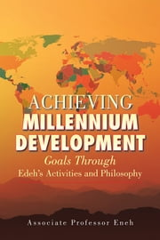 Achieving Millennium Development - Goals Through Edeh's Activities and Philosophy ebook by Associate Professor Eneh