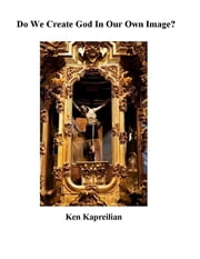 Do We Create God in Our Own Image? ebook by Ken Kapreilian
