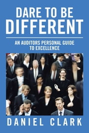 Dare to Be Different - An Auditors Personal Guide to Excellence ebook by Daniel Clark