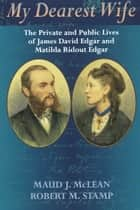 My Dearest Wife - The Private and Public Lives of James David Edgar and Matilda Ridout Edgar ebook by Maud J. McLean, Robert M. Stamp