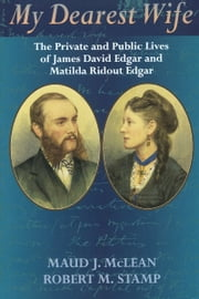 My Dearest Wife - The Private and Public Lives of James David Edgar and Matilda Ridout Edgar ebook by Maud J. McLean,Robert M. Stamp