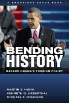 Bending History - Barack Obama's Foreign Policy ebook by Martin S. Indyk, Kenneth G. Lieberthal, Michael E. O'Hanlon
