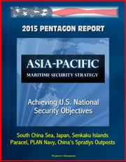 2015 Pentagon Report: Asia-Pacific Maritime Security Strategy: Achieving U.S. National Security Objectives - South China Sea, Japan, Senkaku Islands, Paracel, PLAN Navy, China's Spratlys Outposts ebook by Progressive Management