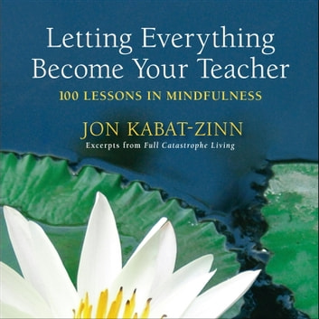 Letting Everything Become Your Teacher - 100 Lessons in Mindfulness ebook by Jon Kabat-Zinn