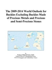 The 2009-2014 World Outlook for Buckles Excluding Buckles Made of Precious Metals and Precious and Semi-Precious Stones ebook by ICON Group International, Inc.