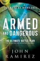 Armed and Dangerous - The Ultimate Battle Plan for Targeting and Defeating the Enemy eBook by John Ramirez, Nicky Cruz