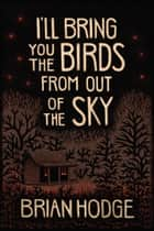 I'll Bring You the Birds from out of The Sky ebook by Brian Hodge