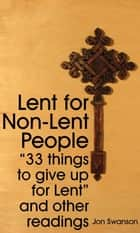 Lent for Non-Lent People: 33 Things to Give up for Lent and Other Readings ebook by Jon Swanson