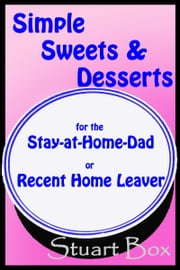 Simple Sweets and Desserts for the Stay at Home Dad or Recent Home Leaver ebook by Stuart Box