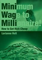 Minimum Wage to Millionaire! ebook by Lorianne Holt