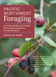 Pacific Northwest Foraging - 120 wild and flavorful edibles from Alaska blueberries to wild hazelnuts ebook by Douglas Deur