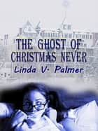 The Ghost of Christmas Never ebook by Linda V. Palmer