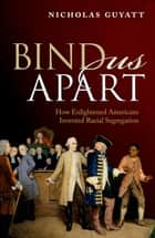 Bind Us Apart - How Enlightened Americans Invented Racial Segregation ebook by Nicholas Guyatt