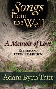 Songs from the Well - A Memoir of Love ebook by Adam Byrn Tritt,Craig R. Smith