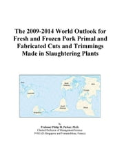 The 2009-2014 World Outlook for Fresh and Frozen Pork Primal and Fabricated Cuts and Trimmings Made in Slaughtering Plants ebook by ICON Group International, Inc.