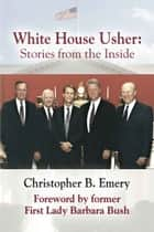 WHITE HOUSE USHER: Stories from the Inside ebook by Christopher B. Emery