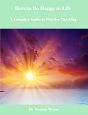 How to Be Happy in Life - A Complete Guide to Positive Thinking ebook by Deedee Moore