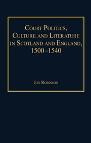 Court Politics, Culture and Literature in Scotland and England, 1500-1540 ebook by Mr Jon Robinson