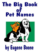 THE BIG BOOK OF PET NAMES - A Guide to Names for Pets: Dogs, Cats, Birds, Fish, Horses...The Most Indepth Guide to Names for Animals & Meanings - From ebook by Boone, Eugene