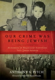 Our Crime Was Being Jewish - Hundreds of Holocaust Survivors Tell Their Stories ebook by Anthony S. Pitch,Michael Berenbaum