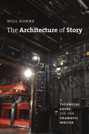 The Architecture of Story - A Technical Guide for the Dramatic Writer ebook by Will Dunne