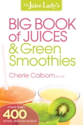 The Juice Lady's Big Book of Juices and Green Smoothies - More than 400 simple, delicious recipes! ebook by Cherie Calbom