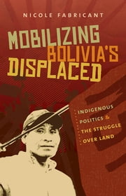 Mobilizing Bolivia's Displaced - Indigenous Politics and the Struggle over Land ebook by Nicole Fabricant