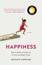 Happiness - 'There's heartbreak, joy, and lots of love--I won't give it away, but trust me: Have your tissues ready.' Reese Witherspoon ebook by Heather Harpham